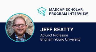 MadCap Scholar Program Series  An Interview with Jeff Beatty, Adjunct Professor at Brigham Young University, by Jennifer Morse