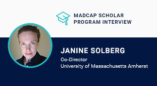 MadCap Scholar Program Series  An Interview with Janine Solberg, Co-Director at University of Massachusetts Amherst, by Jennifer Morse